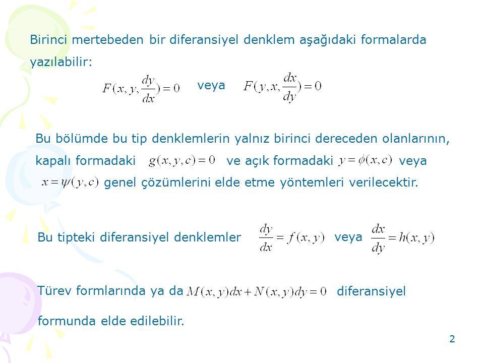 2 Birinci mertebeden bir diferansiyel denklem aşağıdaki formalarda yazılabilir: veya Bu bölümde bu tip denklemlerin yalnız birinci dereceden olanlarının, kapalı formadaki ve açık formadaki veya genel çözümlerini elde etme yöntemleri verilecektir.