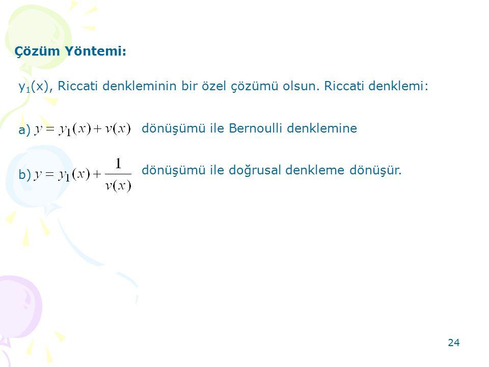 24 Çözüm Yöntemi: y 1 (x), Riccati denkleminin bir özel çözümü olsun. Riccati denklemi: a) dönüşümü ile Bernoulli denklemine b) dönüşümü ile doğrusal