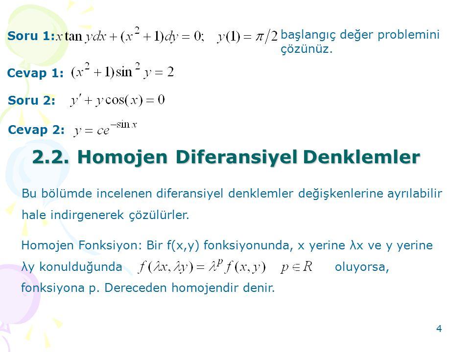4 Soru 1: başlangıç değer problemini çözünüz. Cevap 1: Soru 2: Cevap 2: 2.2. Homojen DiferansiyelDenklemler 2.2. Homojen Diferansiyel Denklemler Bu bö