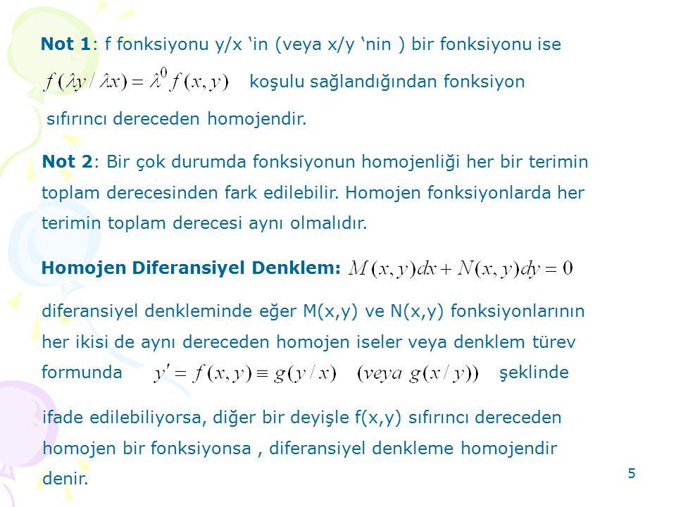 5 Not 1: f fonksiyonu y/x 'in (veya x/y 'nin ) bir fonksiyonu ise koşulu sağlandığından fonksiyon sıfırıncı dereceden homojendir. Not 2: Bir çok durum