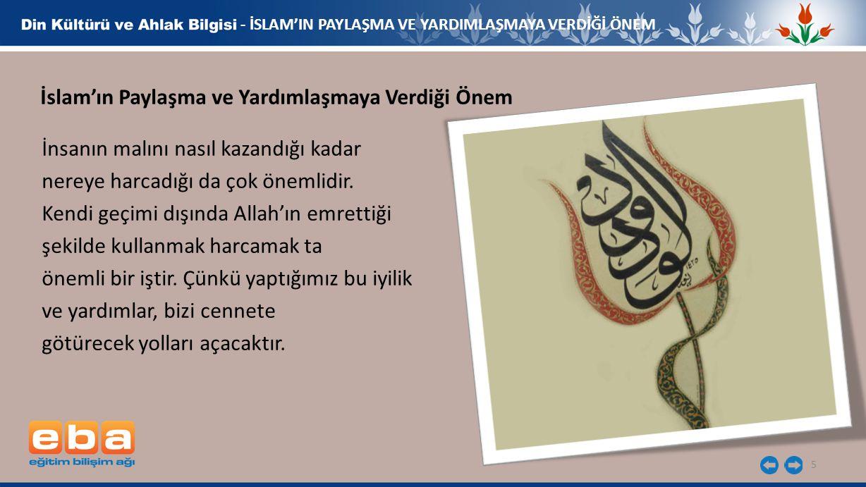 5 - İSLAM'IN PAYLAŞMA VE YARDIMLAŞMAYA VERDİĞİ ÖNEM İslam'ın Paylaşma ve Yardımlaşmaya Verdiği Önem İnsanın malını nasıl kazandığı kadar nereye harcad