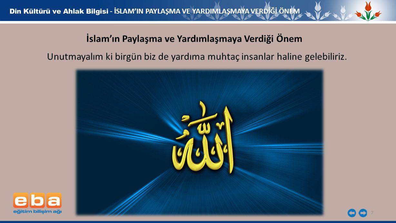 7 - İSLAM'IN PAYLAŞMA VE YARDIMLAŞMAYA VERDİĞİ ÖNEM İslam'ın Paylaşma ve Yardımlaşmaya Verdiği Önem Unutmayalım ki birgün biz de yardıma muhtaç insanl