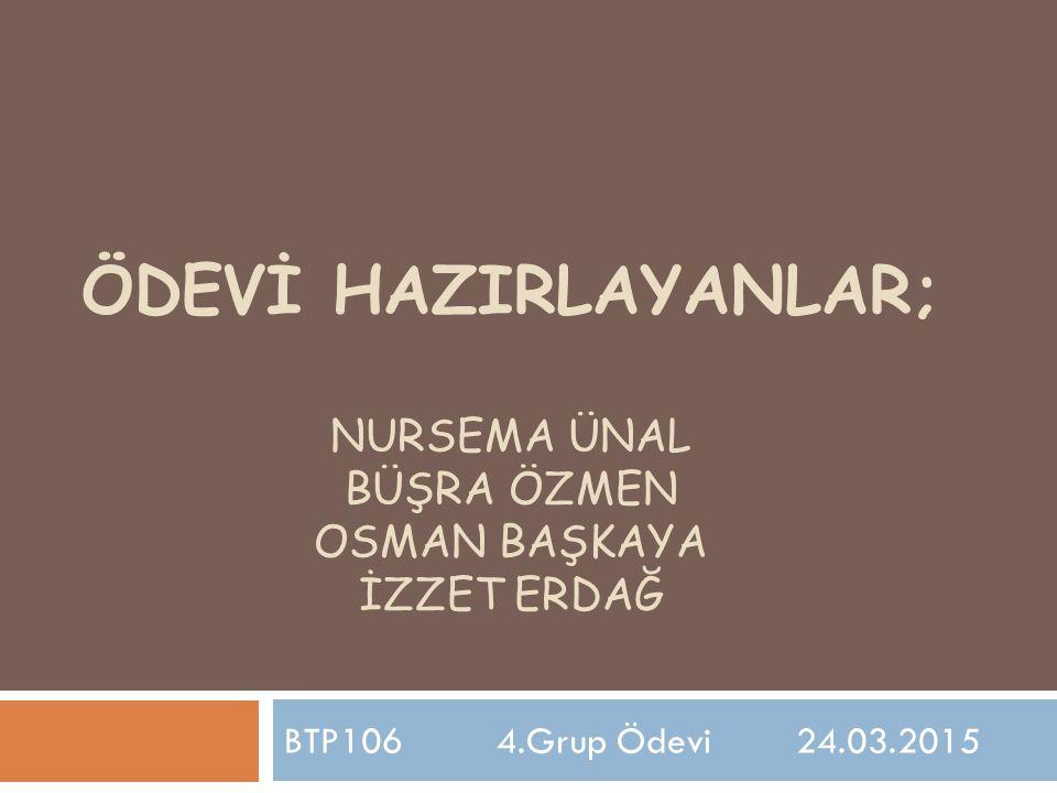 ÖDEVİ HAZIRLAYANLAR; NURSEMA ÜNAL BÜŞRA ÖZMEN OSMAN BAŞKAYA İZZET ERDAĞ BTP106 4.Grup Ödevi 24.03.2015