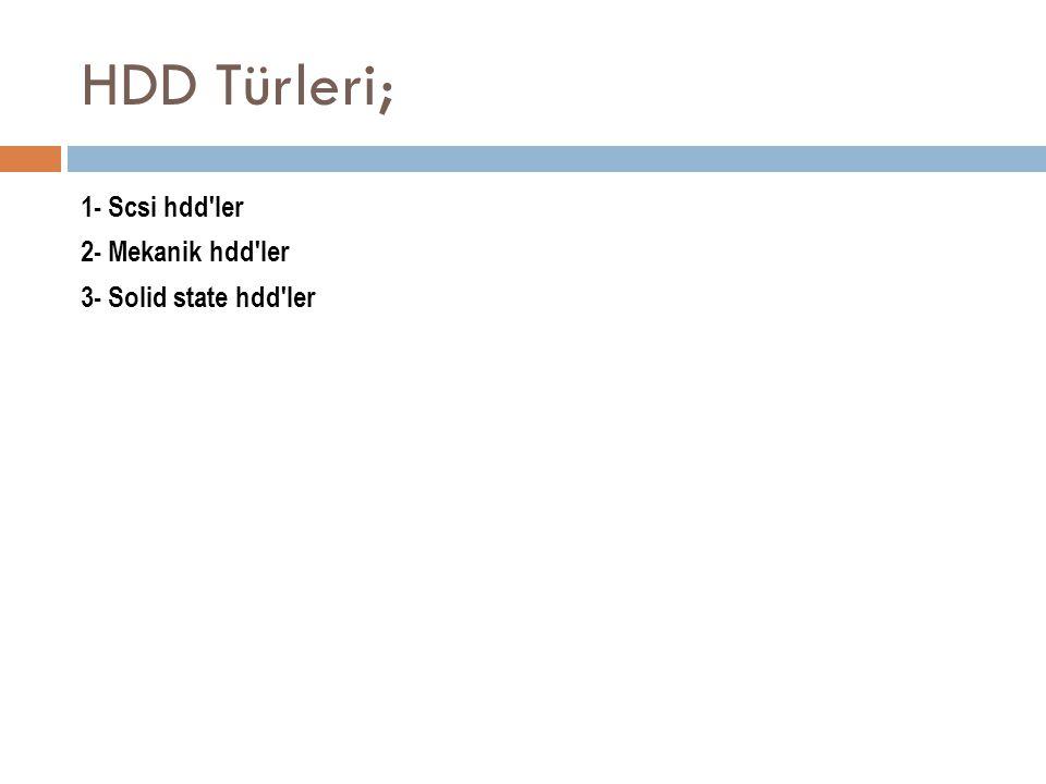 HDD Türleri; 1- Scsi hdd'ler 2- Mekanik hdd'ler 3- Solid state hdd'ler