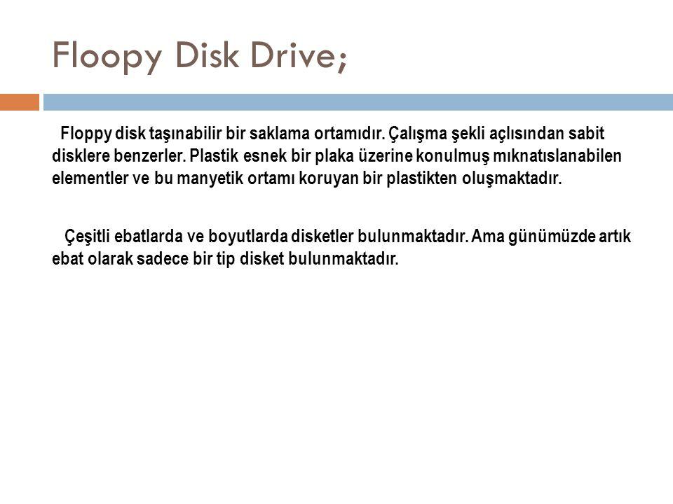 Floopy Disk Drive; Floppy disk taşınabilir bir saklama ortamıdır. Çalışma şekli açlısından sabit disklere benzerler. Plastik esnek bir plaka üzerine k