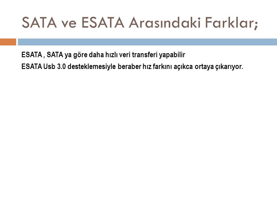 SATA ve ESATA Arasındaki Farklar; ESATA, SATA ya göre daha hızlı veri transferi yapabilir ESATA Usb 3.0 desteklemesiyle beraber hız farkını açıkca ort