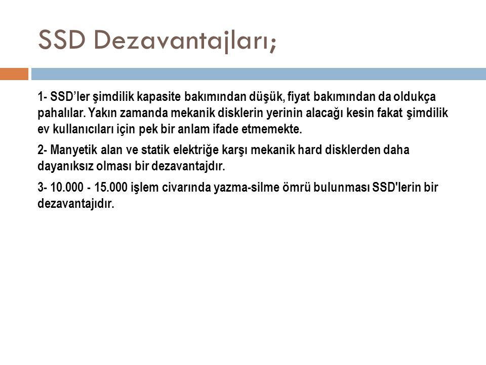 SSD Dezavantajları; 1- SSD'ler şimdilik kapasite bakımından düşük, fiyat bakımından da oldukça pahalılar. Yakın zamanda mekanik disklerin yerinin alac