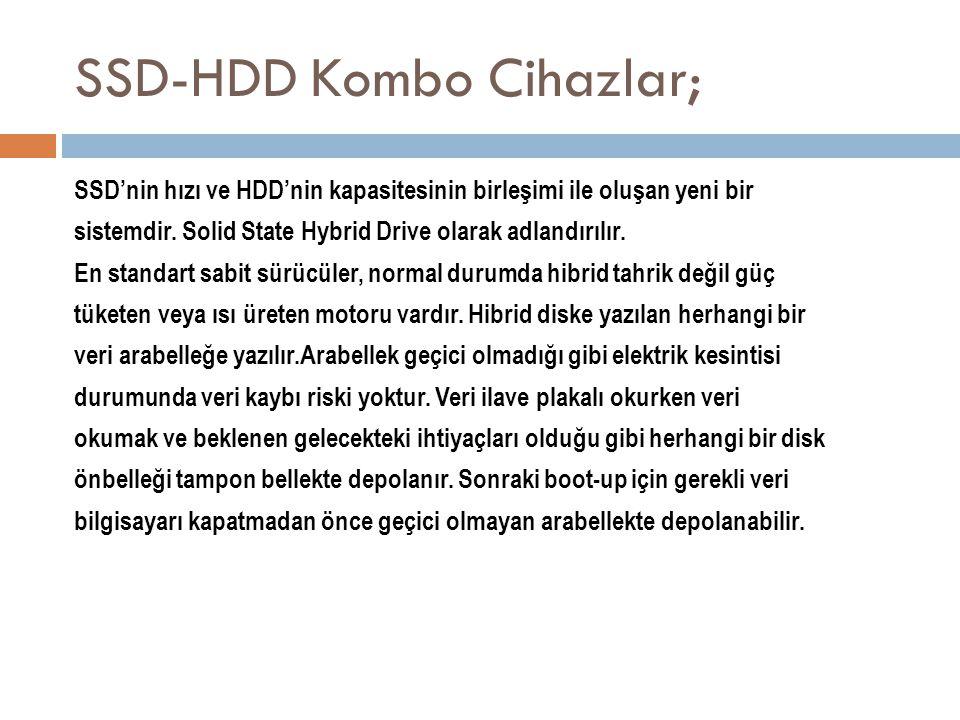 SSD-HDD Kombo Cihazlar; SSD'nin hızı ve HDD'nin kapasitesinin birleşimi ile oluşan yeni bir sistemdir. Solid State Hybrid Drive olarak adlandırılır. E