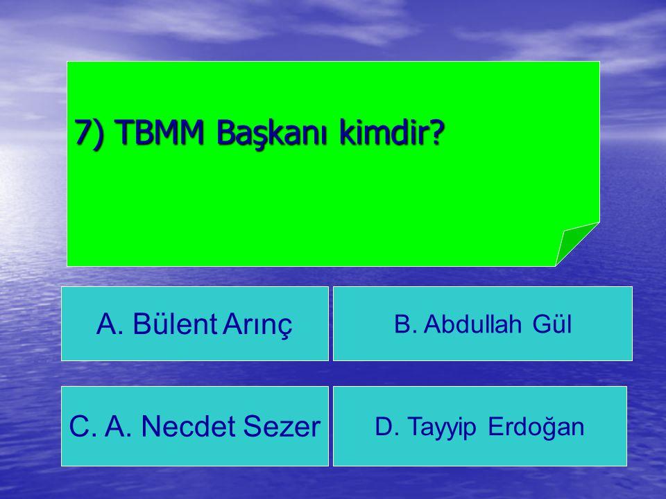 A. Bülent Arınç B. Abdullah Gül C. A. Necdet Sezer D. Tayyip Erdoğan 7) TBMM Başkanı kimdir?