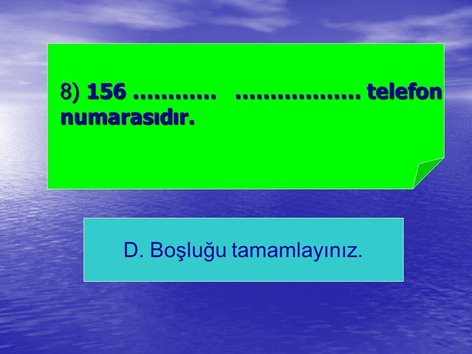 D. Boşluğu tamamlayınız. 8) 156 ………… ……………… telefon numarasıdır.
