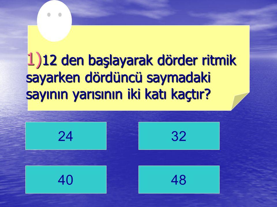2432 4048 1) 12 den başlayarak dörder ritmik sayarken dördüncü saymadaki sayının yarısının iki katı kaçtır?