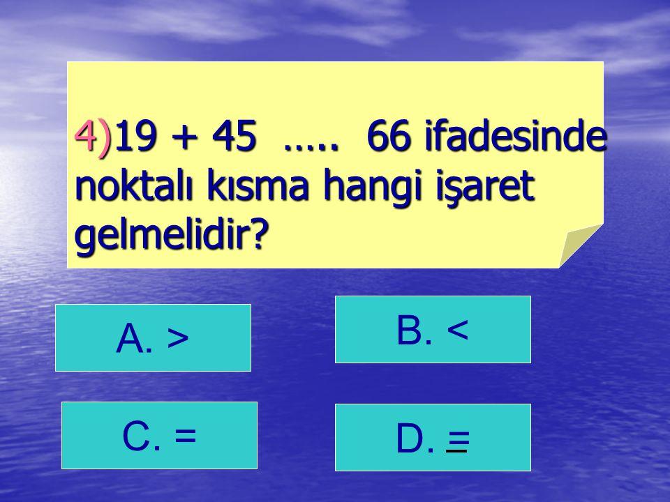 A. > B. < C. = 4)19 + 45 ….. 66 ifadesinde noktalı kısma hangi işaret gelmelidir? D. =