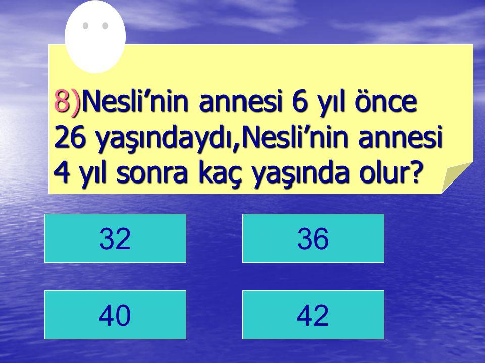 3236 4042 8)Nesli'nin annesi 6 yıl önce 26 yaşındaydı,Nesli'nin annesi 4 yıl sonra kaç yaşında olur?
