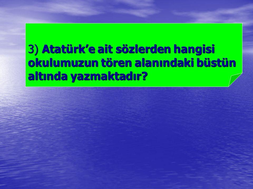 3) Atatürk'e ait sözlerden hangisi okulumuzun tören alanındaki büstün altında yazmaktadır?