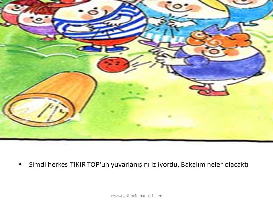 Şimdi herkes TIKIR TOP un yuvarlanışını izliyordu. Bakalım neler olacaktı www.egitimcininadresi.com
