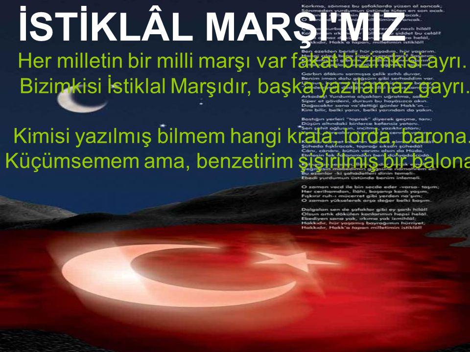İSTİKLÂL MARŞI'MIZ Her milletin bir milli marşı var fakat bizimkisi ayrı. Bizimkisi İstiklal Marşıdır, başka yazılamaz gayrı. Kimisi yazılmış bilmem h