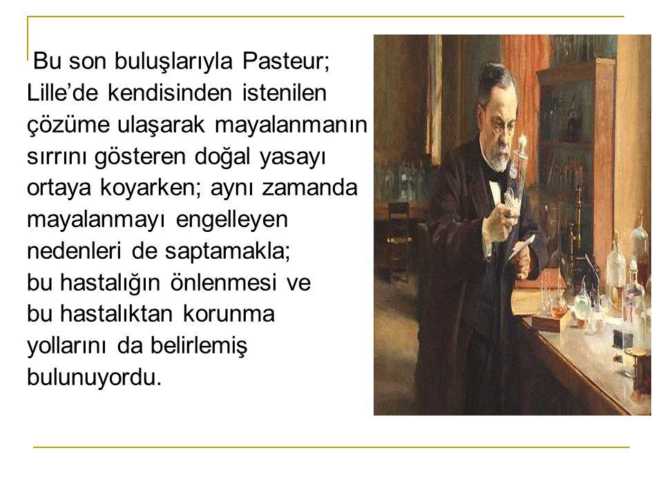 Bu son buluşlarıyla Pasteur; Lille'de kendisinden istenilen çözüme ulaşarak mayalanmanın sırrını gösteren doğal yasayı ortaya koyarken; aynı zamanda mayalanmayı engelleyen nedenleri de saptamakla; bu hastalığın önlenmesi ve bu hastalıktan korunma yollarını da belirlemiş bulunuyordu.