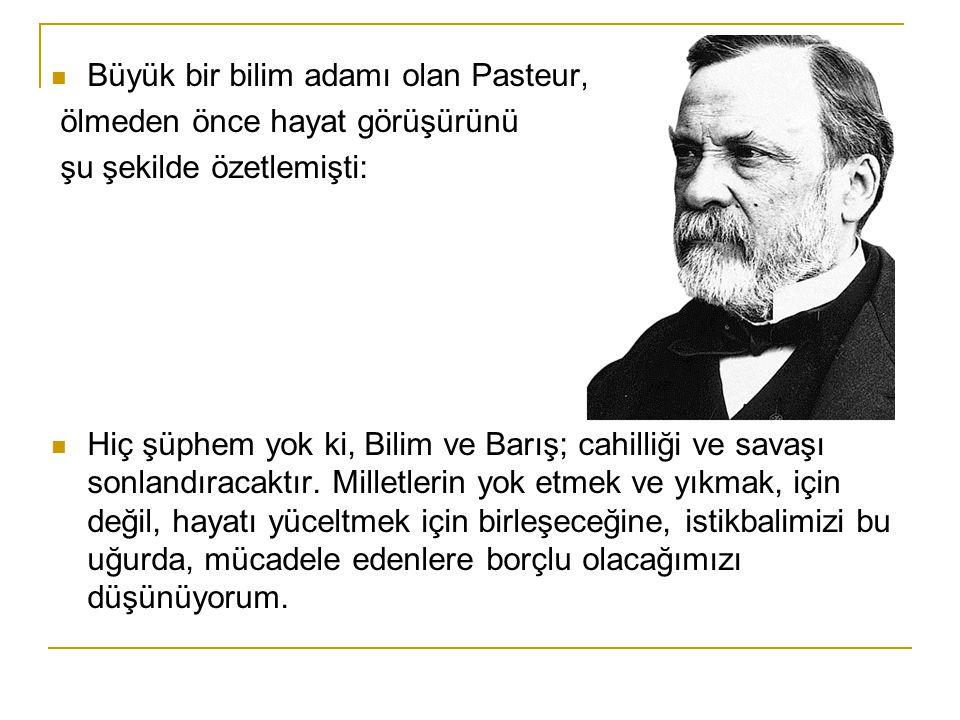 Büyük bir bilim adamı olan Pasteur, ölmeden önce hayat görüşürünü şu şekilde özetlemişti: Hiç şüphem yok ki, Bilim ve Barış; cahilliği ve savaşı sonlandıracaktır.