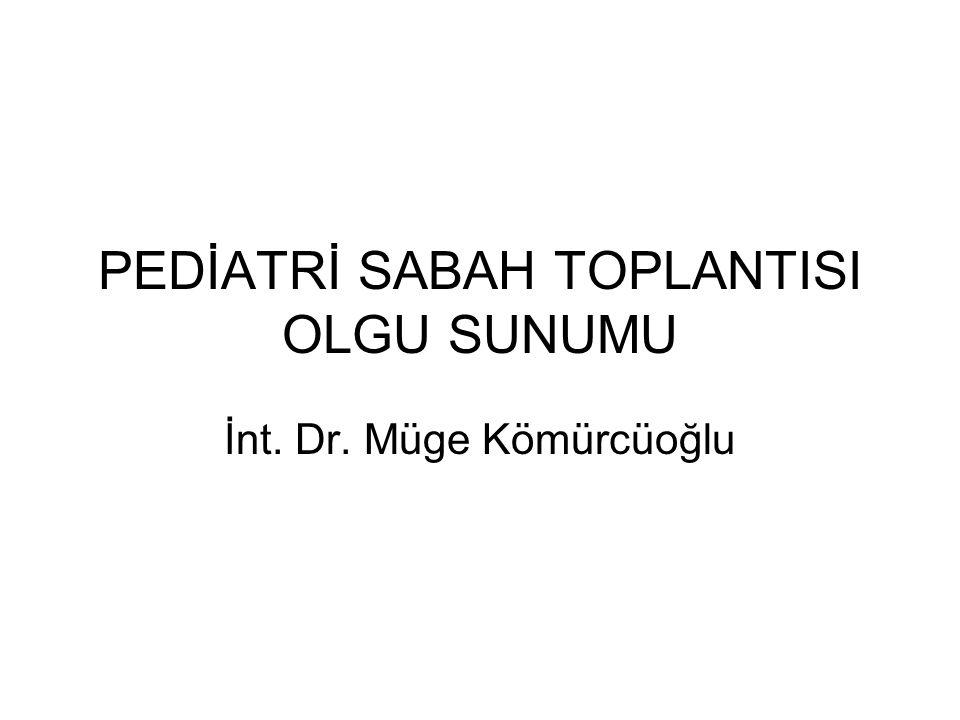 PEDİATRİ SABAH TOPLANTISI OLGU SUNUMU İnt. Dr. Müge Kömürcüoğlu