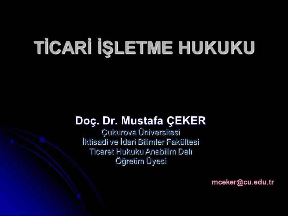 TİCARİ İŞLETME HUKUKU Doç. Dr. Mustafa ÇEKER Çukurova Üniversitesi İktisadi ve İdari Bilimler Fakültesi Ticaret Hukuku Anabilim Dalı Öğretim Üyesi mce