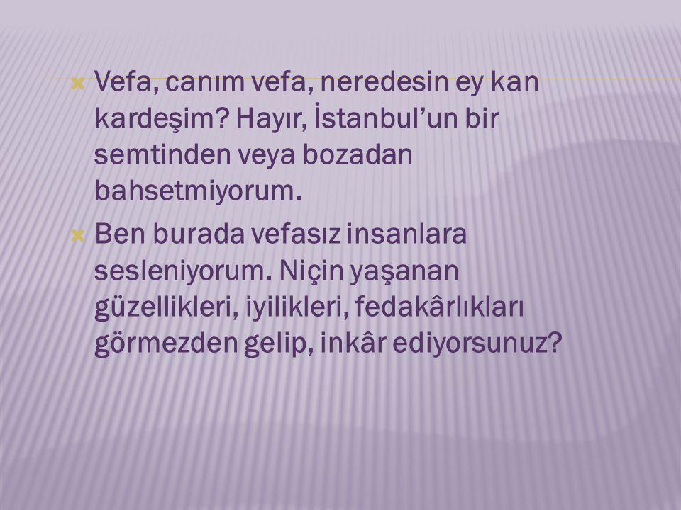  Vefa, canım vefa, neredesin ey kan kardeşim? Hayır, İstanbul'un bir semtinden veya bozadan bahsetmiyorum.  Ben burada vefasız insanlara sesleniyoru