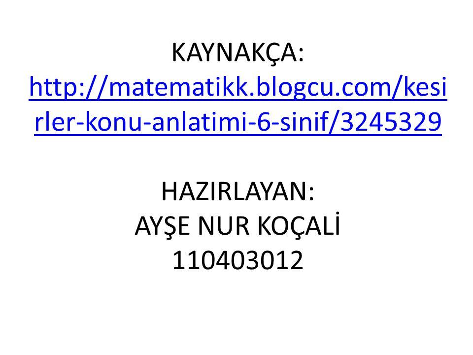 KAYNAKÇA: http://matematikk.blogcu.com/kesi rler-konu-anlatimi-6-sinif/3245329 HAZIRLAYAN: AYŞE NUR KOÇALİ 110403012 http://matematikk.blogcu.com/kesi