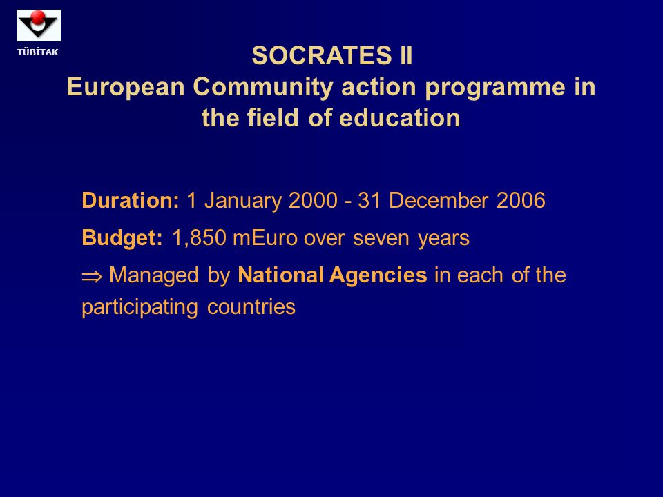TÜBİTAK SOCRATES II European Community action programme in the field of education Duration: 1 January 2000 - 31 December 2006 Budget: 1,850 mEuro over