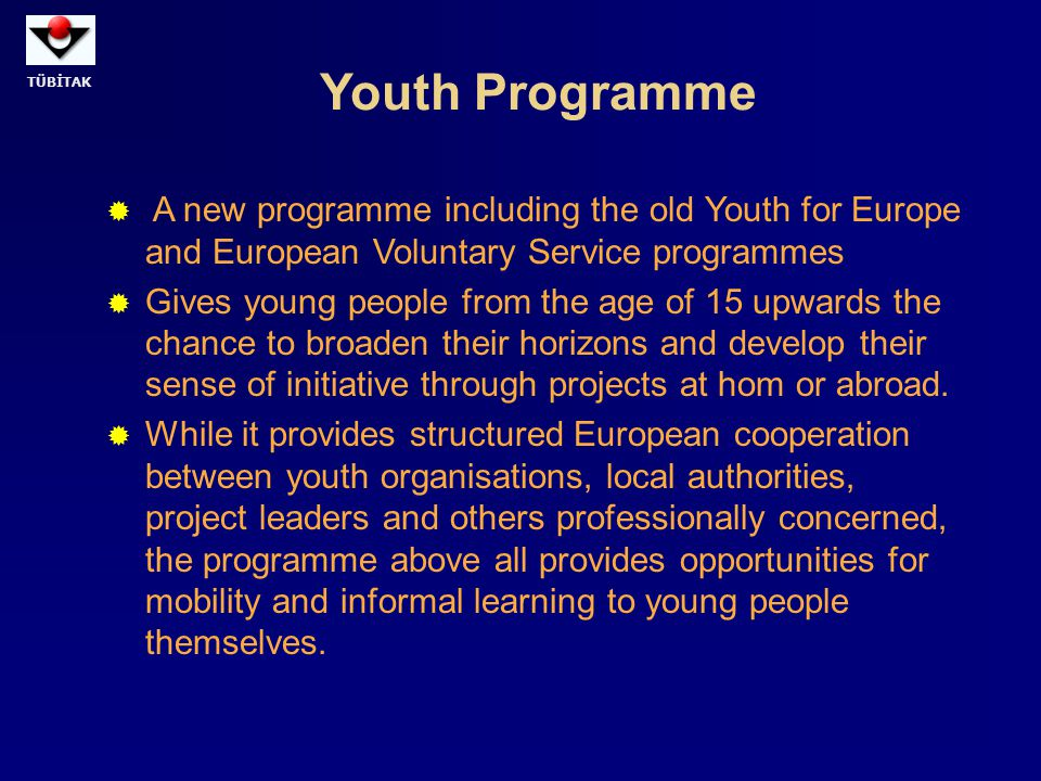 TÜBİTAK Youth Programme  A new programme including the old Youth for Europe and European Voluntary Service programmes  Gives young people from the a