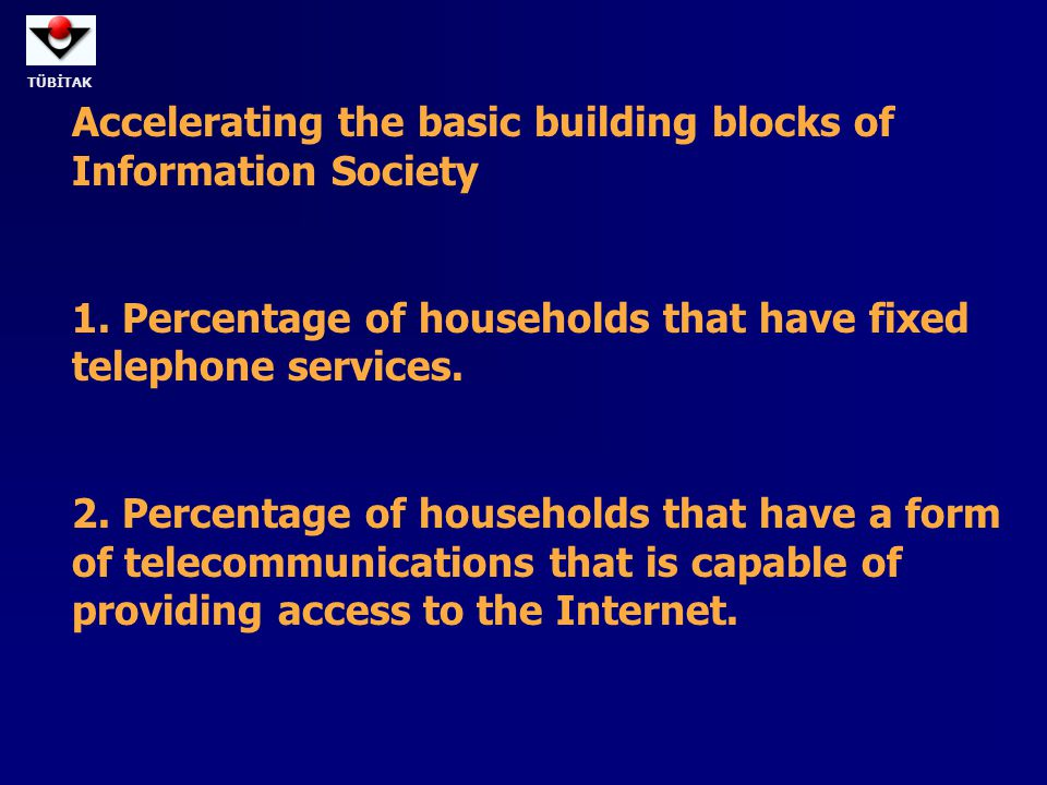 TÜBİTAK Accelerating the basic building blocks of Information Society 1. Percentage of households that have fixed telephone services. 2. Percentage of