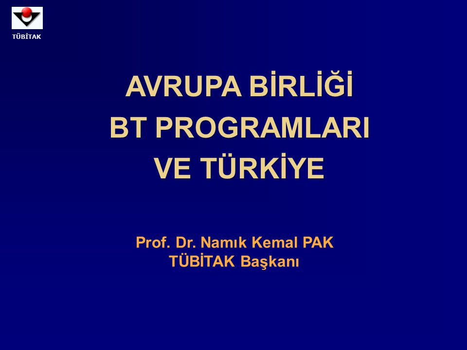 TÜBİTAK AVRUPA BİRLİĞİ BT PROGRAMLARI VE TÜRKİYE AVRUPA BİRLİĞİ BT PROGRAMLARI VE TÜRKİYE Prof. Dr. Namık Kemal PAK TÜBİTAK Başkanı