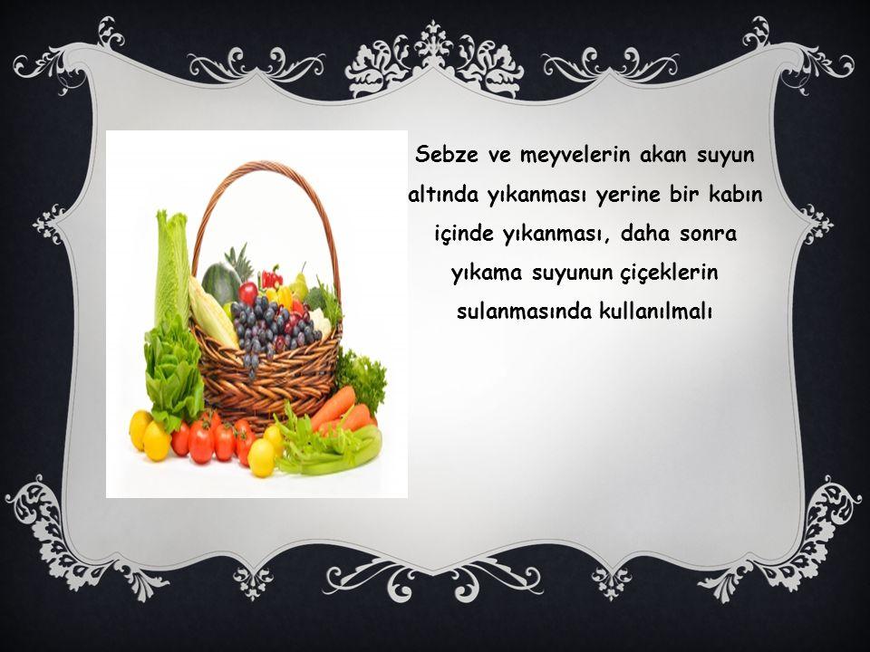 Sebze ve meyvelerin akan suyun altında yıkanması yerine bir kabın içinde yıkanması, daha sonra yıkama suyunun çiçeklerin sulanmasında kullanılmalı