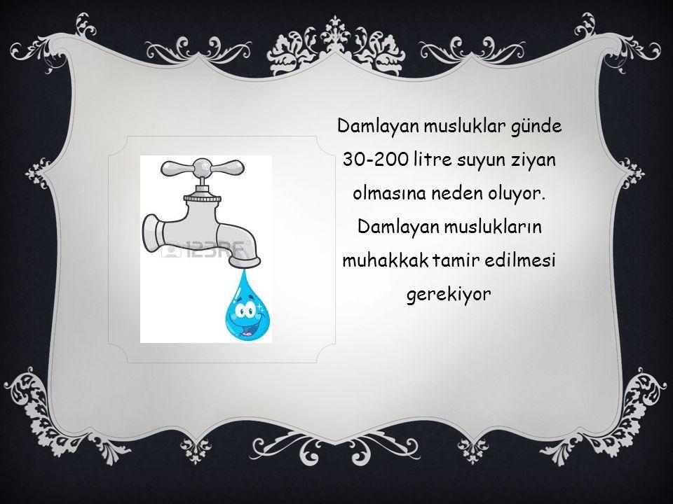 Damlayan musluklar günde 30-200 litre suyun ziyan olmasına neden oluyor. Damlayan muslukların muhakkak tamir edilmesi gerekiyor