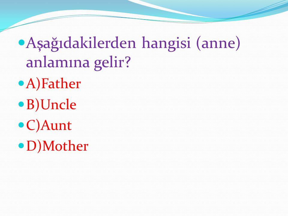 Aşağıdakilerden hangisi (anne) anlamına gelir? A)Father B)Uncle C)Aunt D)Mother