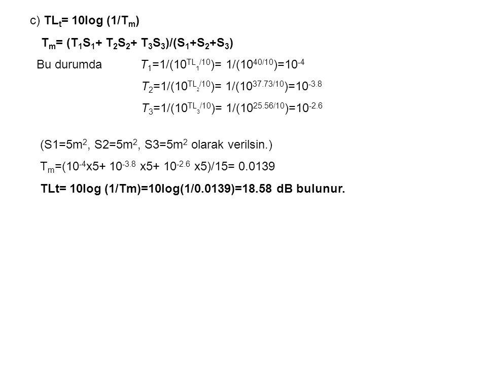 c) TL t = 10log (1/T m ) T m = (T 1 S 1 + T 2 S 2 + T 3 S 3 )/(S 1 +S 2 +S 3 ) Bu durumda T 1 =1/(10 TL 1 /10 )= 1/(10 40/10 )=10 -4 T 2 =1/(10 TL 2 /