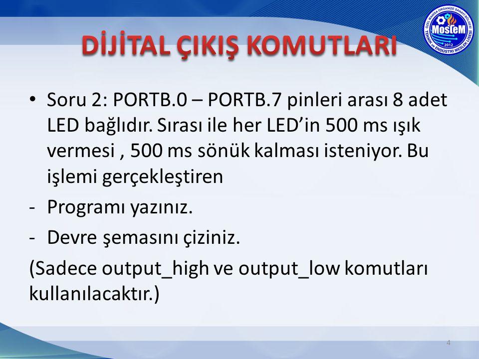 Soru 2: PORTB.0 – PORTB.7 pinleri arası 8 adet LED bağlıdır. Sırası ile her LED'in 500 ms ışık vermesi, 500 ms sönük kalması isteniyor. Bu işlemi gerç