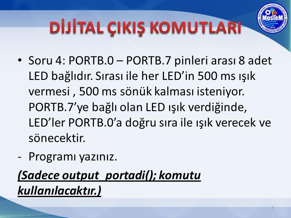 Soru 4: PORTB.0 – PORTB.7 pinleri arası 8 adet LED bağlıdır. Sırası ile her LED'in 500 ms ışık vermesi, 500 ms sönük kalması isteniyor. PORTB.7'ye bağ