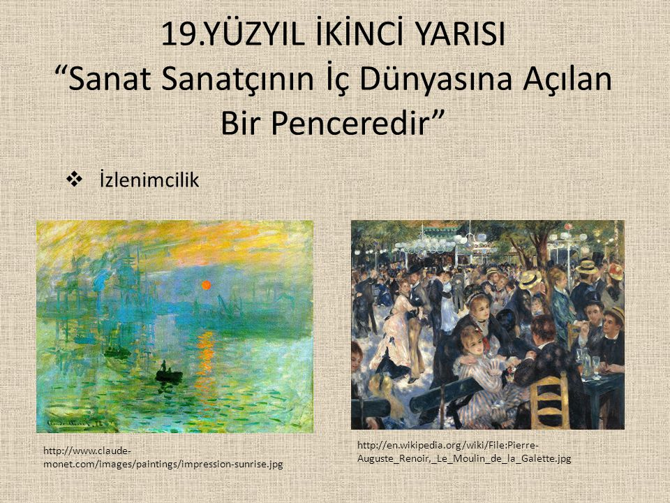 19.YÜZYIL İKİNCİ YARISI Sanat Sanatçının İç Dünyasına Açılan Bir Penceredir http://www.claude- monet.com/images/paintings/impression-sunrise.jpg http://en.wikipedia.org/wiki/File:Pierre- Auguste_Renoir,_Le_Moulin_de_la_Galette.jpg  İzlenimcilik