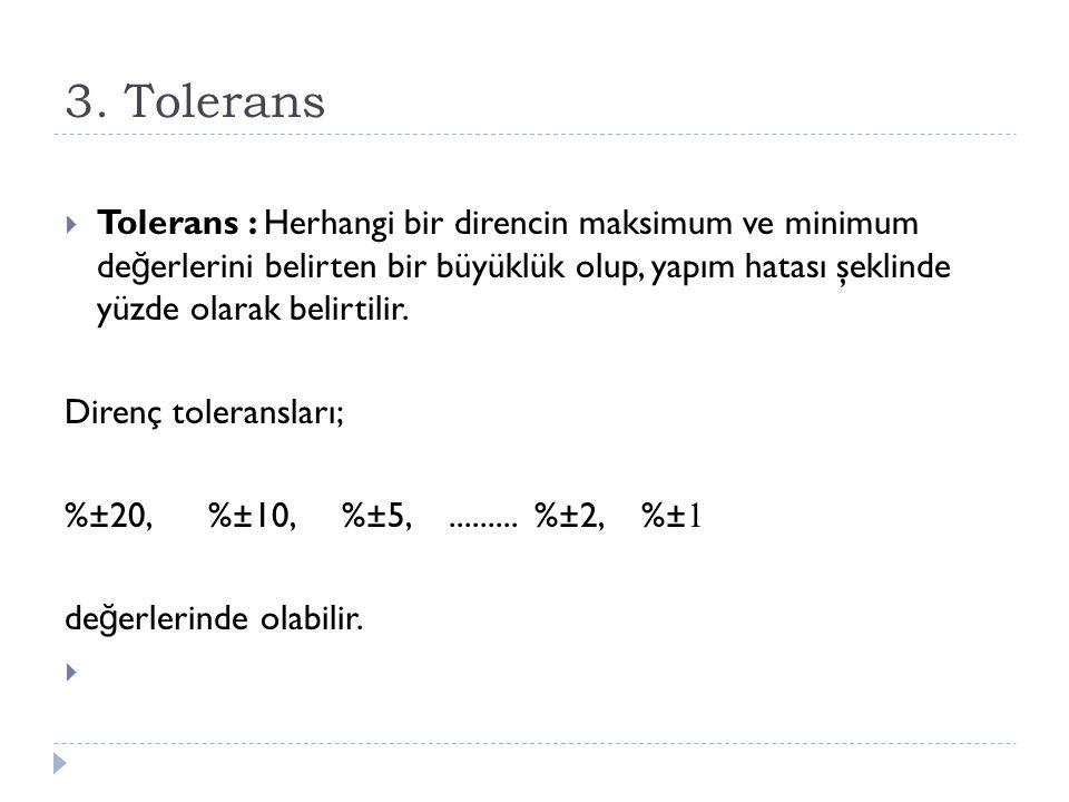3. Tolerans  Tolerans : Herhangi bir direncin maksimum ve minimum de ğ erlerini belirten bir büyüklük olup, yapım hatası şeklinde yüzde olarak belirt