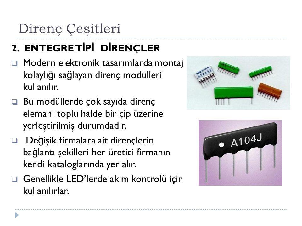 Direnç Çeşitleri 2. ENTEGRE T İ P İ D İ RENÇLER  Modern elektronik tasarımlarda montaj kolaylı ğ ı sa ğ layan direnç modülleri kullanılır.  Bu modül