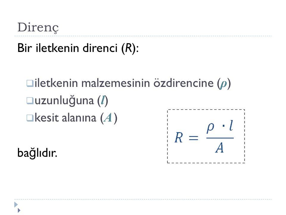 Direnç Bir iletkenin direnci (R):  iletkenin malzemesinin özdirencine ( ρ )  uzunlu ğ una ( l )  kesit alanına ( A ) ba ğ lıdır. 