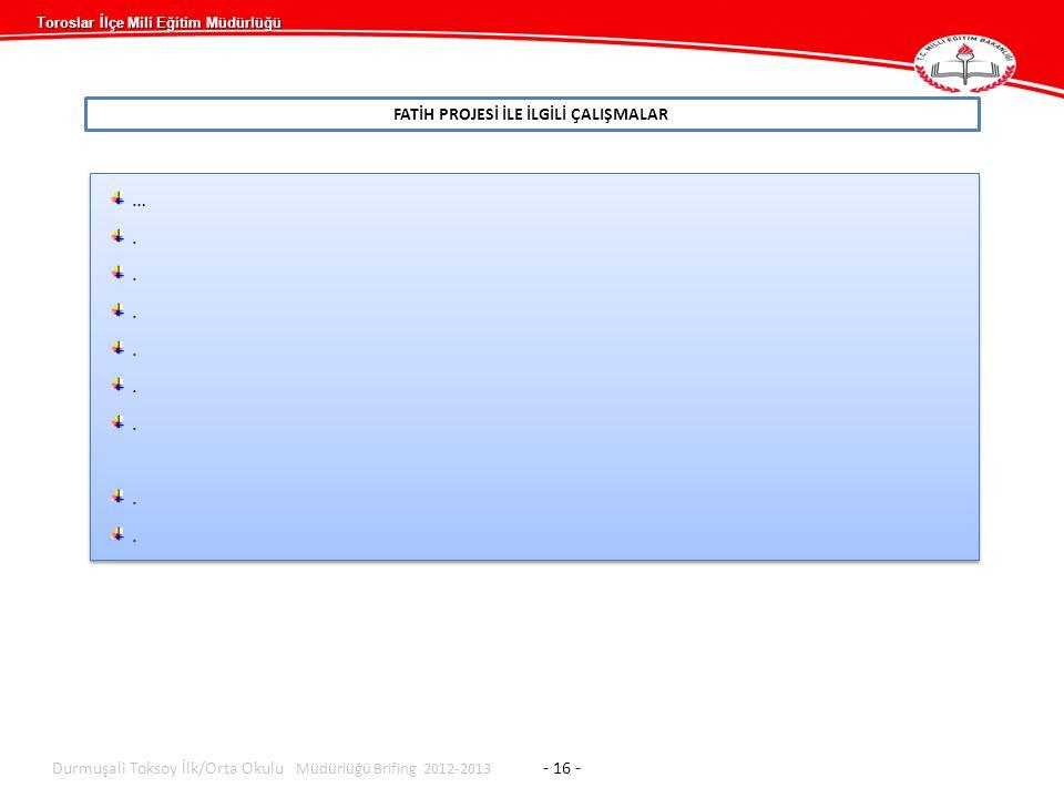 Toroslar İlçe Mili Eğitim Müdürlüğü FATİH PROJESİ İLE İLGİLİ ÇALIŞMALAR Durmuşali Toksoy İlk/Orta Okulu Müdürlüğü Brifing 2012-2013 - 16 - …........…........