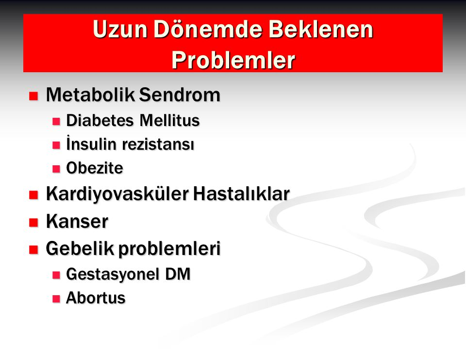 Uzun Dönemde Beklenen Problemler Metabolik Sendrom Metabolik Sendrom Diabetes Mellitus Diabetes Mellitus İnsulin rezistansı İnsulin rezistansı Obezite Obezite Kardiyovasküler Hastalıklar Kardiyovasküler Hastalıklar Kanser Kanser Gebelik problemleri Gebelik problemleri Gestasyonel DM Gestasyonel DM Abortus Abortus