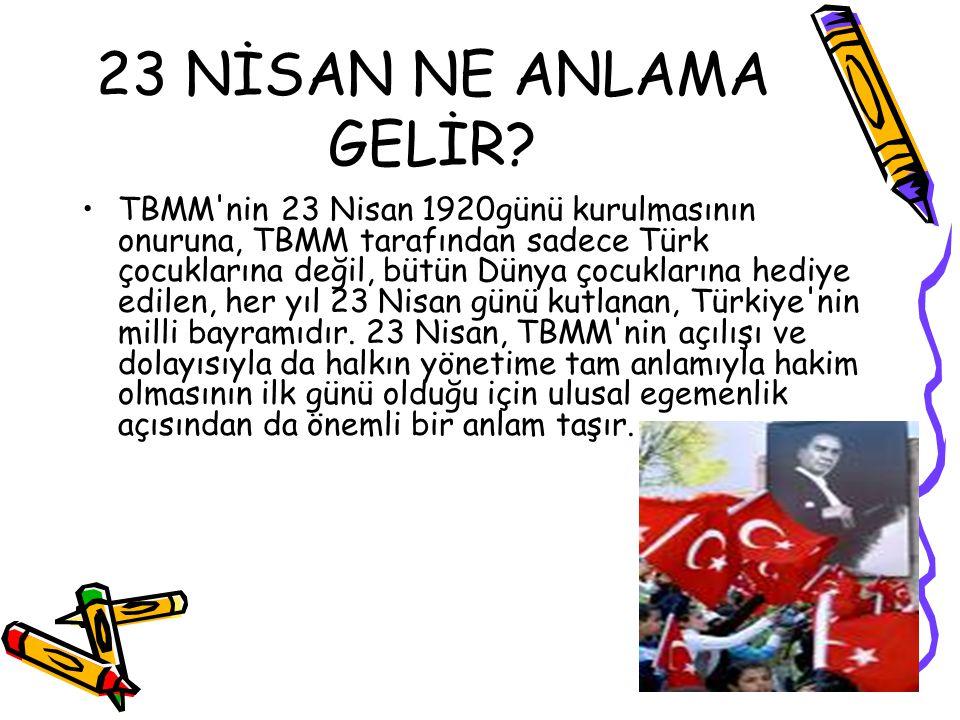 23 NİSAN NE ANLAMA GELİR? TBMM'nin 23 Nisan 1920günü kurulmasının onuruna, TBMM tarafından sadece Türk çocuklarına değil, bütün Dünya çocuklarına hedi