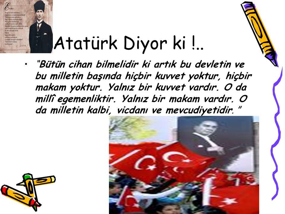 """Atatürk Diyor ki !.. """"Bütün cihan bilmelidir ki artık bu devletin ve bu milletin başında hiçbir kuvvet yoktur, hiçbir makam yoktur. Yalnız bir kuvvet"""