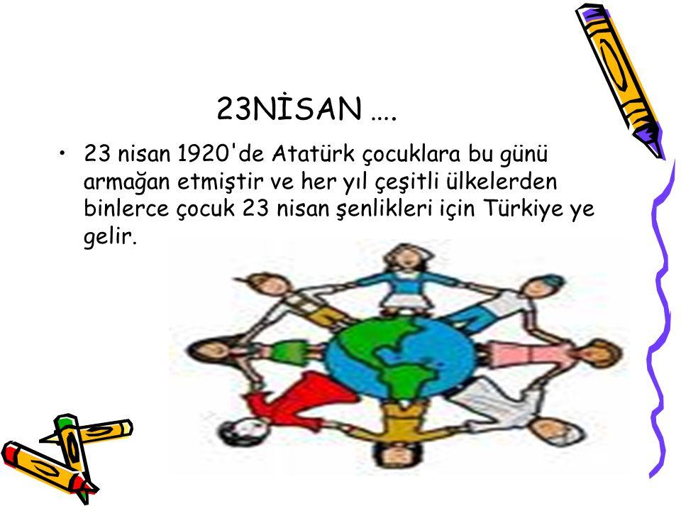 23NİSAN …. 23 nisan 1920'de Atatürk çocuklara bu günü armağan etmiştir ve her yıl çeşitli ülkelerden binlerce çocuk 23 nisan şenlikleri için Türkiye y
