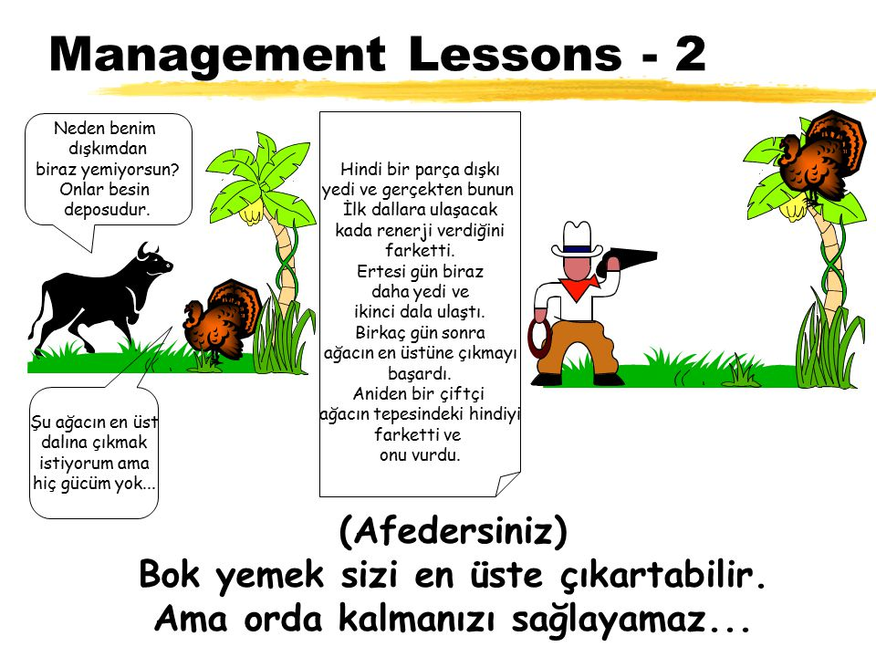 Management Lessons - 2 Şu ağacın en üst dalına çıkmak istiyorum ama hiç gücüm yok... Neden benim dışkımdan biraz yemiyorsun? Onlar besin deposudur. Hi