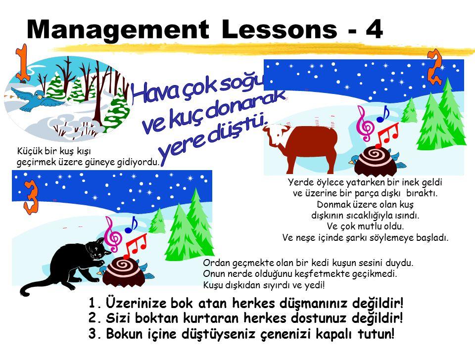Management Lessons - 4 1.Üzerinize bok atan herkes düşmanınız değildir! Küçük bir kuş kışı geçirmek üzere güneye gidiyordu. Yerde öylece yatarken bir