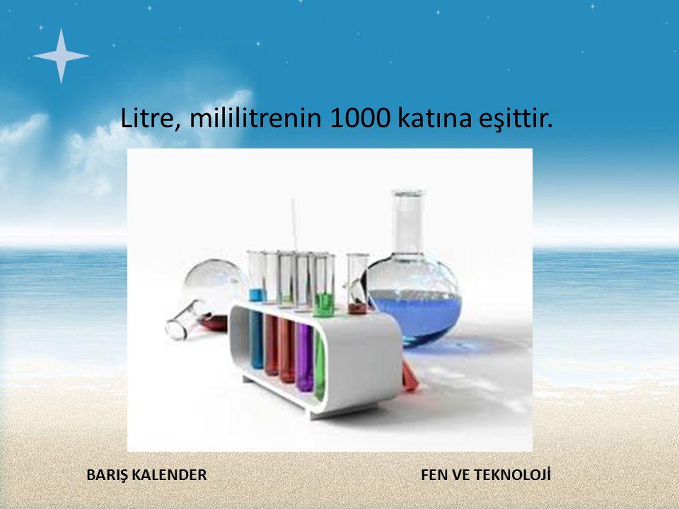 BARIŞ KALENDERFEN VE TEKNOLOJİ Litre, mililitrenin 1000 katına eşittir.