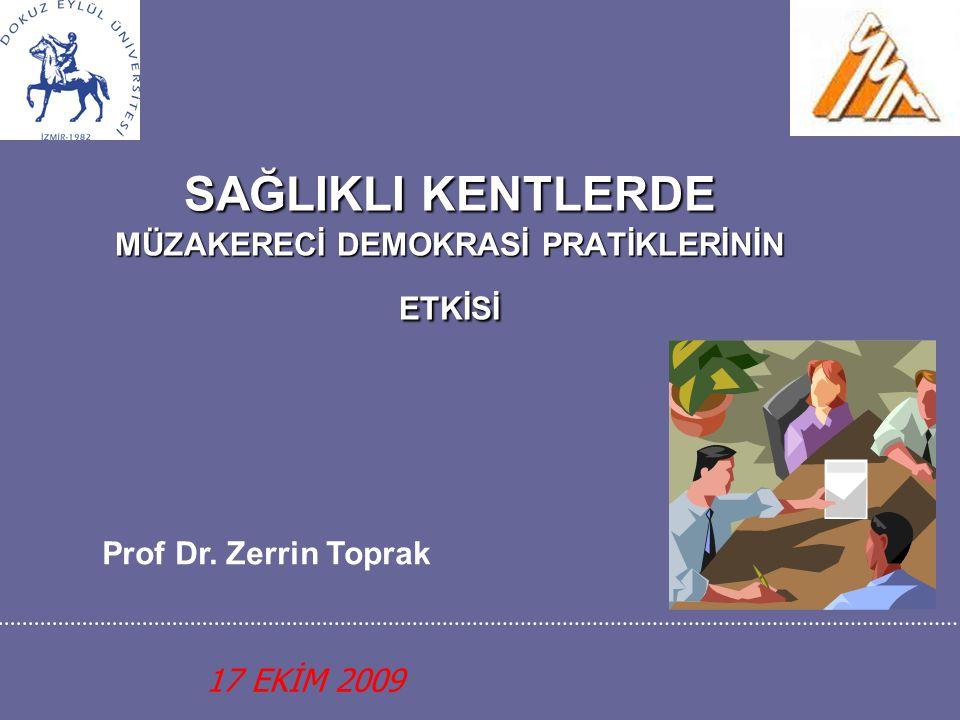 SAĞLIKLI KENTLERDE MÜZAKERECİ DEMOKRASİ PRATİKLERİNİN ETKİSİ 17 EKİM 2009 Prof Dr. Zerrin Toprak