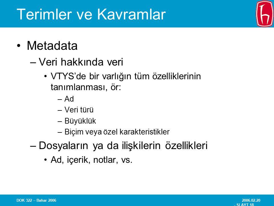 2006.02.20 - SLAYT 18 DOK 322 – Bahar 2006 Terimler ve Kavramlar Metadata –Veri hakkında veri VTYS'de bir varlığın tüm özelliklerinin tanımlanması, ör